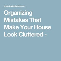 Organizing Mistakes That Make Your House Look Cluttered -