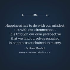 """""""Happiness has to do with our mindset, not with our circumstance. It is through our own perspective that we find ourselves engulfed in happiness or chained to misery."""" - Steve Maraboli"""