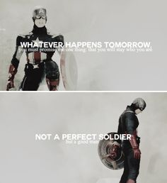 Whatever happens tomorrow you must promise me one thing: that you will stay who you are. Not a perfect soldier but a good man. #marvel