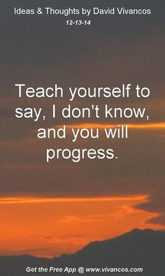 "December 13th 2014 Idea, ""Teach yourself to say, I don't know, and you will progress."" https://www.youtube.com/watch?v=cFF2VeLVQgU"