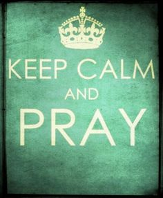Keep calm and PRAY! :)