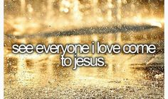 Bucket List: to see everyone I love come to Jesus.  This is the most important thing on this list and something I dearly long for!
