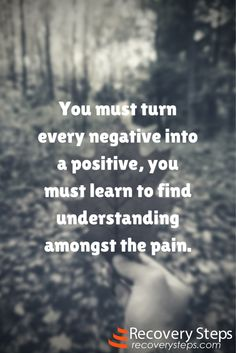 Motivational Quotes: You must turn every negative into a positive, you must learn to find understanding amongst the pain.   Follow:  https://www.pinterest.com/RecoverySteps/