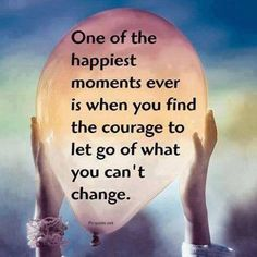 """""""One of the happiest moments ever is when you find the courage to let go of what you can't change."""""""