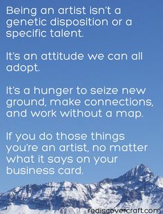 Being an artist isn't a genetic disposition or a specific talent. It's an attitude we can all adopt. It's a hunger to seize new grown, make connections and work without a map. If you do those things, you're an artist, no matter what it says on your business card. #inspiration #quote #art