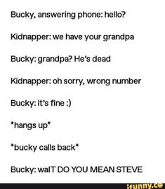 """Kidnapper: we have your grandpa Bucky: grandpa? He's dead Kidnapper: oh sorry, wrong number Bucky: it's fine :) 'bucky calls back"""" Bucky: walT DO YOU MEAN STEVE - iFunny :) Avengers Humor, Funny Marvel Memes, Marvel Jokes, Dc Memes, Marvel Heroes, Marvel Avengers, Deadpool, Bucky And Steve, Stucky"""