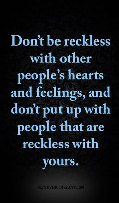 Don't be reckless with other people's hearts and feelings, and don't put up with people that are reckless with yours.