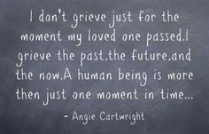 """""""I don't grieve just for the moment my loved one passed. I grieve the past, the future, and the now. A human being is more than just one moment in time..."""" ~ Angie Cartwright"""