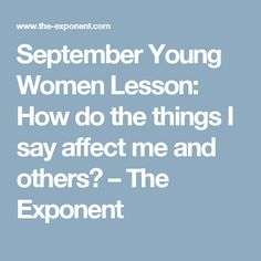 September Young Women Lesson: How do the things I say affect me and others? – The Exponent