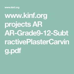 www.kinf.org projects AR AR-Grade9-12-SubtractivePlasterCarving.pdf