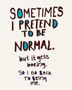 Being normal. Nope