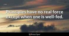 Principles have no real force except when one is well-fed. - Mark Twain #brainyquote #QOTD #principles #life Bloom Quotes, Rumi Love Quotes, Brainy Quotes, Motivational Quotes, Homer Quotes, Famous Quotes, Best Quotes, Chuck Palahniuk Quotes, Change Mindset