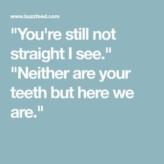 """You're still not straight I see."" ""Neither are your teeth but here we are."""