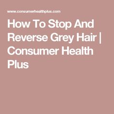 How To Stop And Reverse Grey Hair   Consumer Health Plus