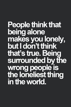 People think that being alone makes you lonely, but I don't think that's true. Being surrounded by the wrong people is the loneliest thing in the world.