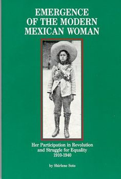 Emergence of the Modern Mexican Woman: Her Participation in Revolution and Struggle for Equality, 1910-1940 (Women and Modern Revolution Series) by Shirlene Soto, www.amazon.com/...