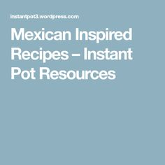 Mexican Inspired Recipes – Instant Pot Resources