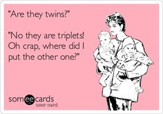 """""""Are they twins?"""" """"No they are triplets! Oh crap, where did I put the other one?"""" 