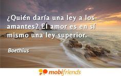 ¿Quién daría una ley a los amantes? El amor es en sí mismo una ley superior.