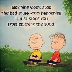 Worrying won't stop the bad stuff from happening it just stops you from enjoying the good. Wise words from Peanuts Charlie Brown Linus Van Pelt Charles Shultz