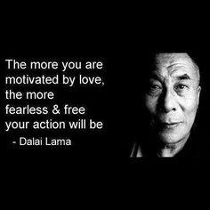"""""""Quanto mais você é motivado pelo amor, O mais destemido e livre sua ação será. """"Dalai Lama."""