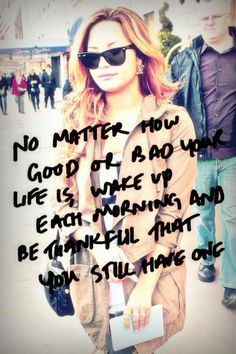 No matter how good or bad your life is, wake up each morning and be thankful that you still have one...