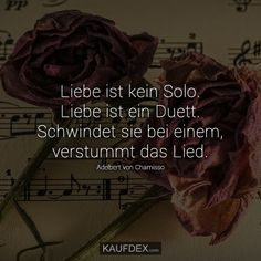 Liebe ist kein Solo. Liebe ist ein Duett. Schwindet sie bei einem, verstummt das Lied. – Adelbert von Chamisso