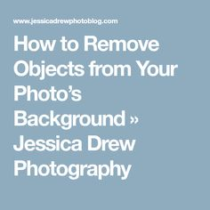 How to Remove Objects from Your Photo's Background » Jessica Drew Photography
