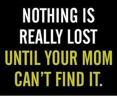 This is so true, I can't count how many times i went to look for something and couldn't find it, then my mom goes and looks and finds it within 2 minutes of searching. They have that special ability.. haha