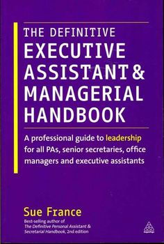 The Definitive Executive Assistant and Managerial Handbook: A Professional Guide to Leadership for All PAs, Senio...