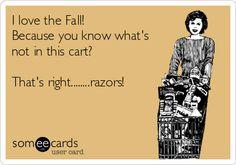 HaHaHa!!!  Fall - leg shaving is optional. It's also always optional if you're single! Hahahaha jk!!
