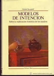 Baxandall, Michael TítuloModelos de intención sobre la explicación histórica de los cuadros PublicaciónMadrid : Hermann Blume, 1989
