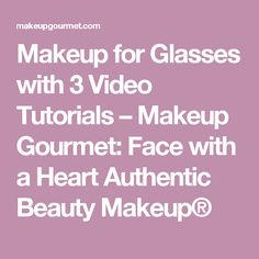 Makeup for Glasses with 3 Video Tutorials – Makeup Gourmet: Face with a Heart Authentic Beauty Makeup®