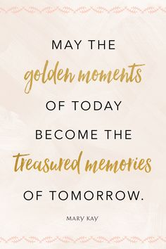 #quote #mary #kay #marykay #golden #moments #today #treasured #memories #of #tomorrow #wise