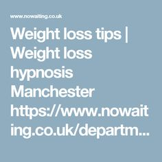 Weight loss tips | Weight loss hypnosis Manchester https://www.nowaiting.co.uk/departments/weight-loss/