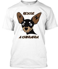 Rescue a Chihuahua This T-shirt helps Chihuahua Rescue of Los Angeles get more Chihuahuas is Southern California get rescued. California has one of the largest homeless Chihuahua populations.