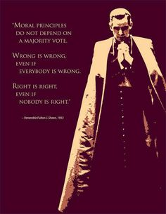"""Moral principles do not depend of a majority vote. Wrong is wrong, even if everybody is wrong. Right is right, even if nobody is right."" -Venerable Fulton J. Sheen, 1953"