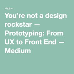 You're not a design rockstar — Prototyping: From UX to Front End — Medium