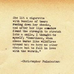 "She lit a cigarette with bundles of tears racing down her cheeks, and after her lips somehow found the strength to stretch into a smile, I thought to myself; ""Sometimes, when chaos burns like wildfires around us: we have no other choice but to fall in love with the warmth."" - Chris Poindexter - Quote -"