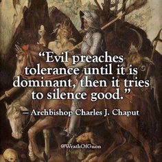 """Evil preaches tolerance until it is dominant, then it tries to silence good."" *This makes me think of all the churches, synagogues, temples, etc. They are indeed ALL CULTS. Quotable Quotes, Wisdom Quotes, Me Quotes, Great Quotes, Inspirational Quotes, Unique Quotes, Motivational Quotes, Political Quotes, Political Science"