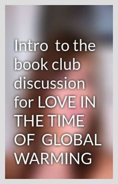 Intro  to the book club discussion for LOVE IN THE TIME OF  GLOBAL WARMING