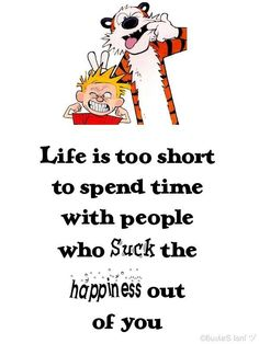 Life is too short to spend time with people who SUCK the happiness out of you =).i just love calvin and hobbs. Great Quotes, Quotes To Live By, Me Quotes, Funny Quotes, Inspirational Quotes, Sarcasm Quotes, Qoutes, Funny Memes, Post Quotes