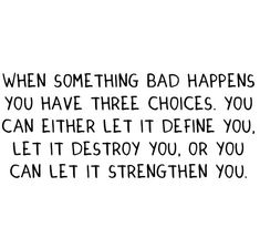 When something bad happens you have three choices.  You can either let it define you, let it destroy you, or you can let it strengthen you.  #quotes #inspiration #attitude