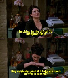 Oh Karen Walker......everything that comes out of her mouth is hilariously funny.