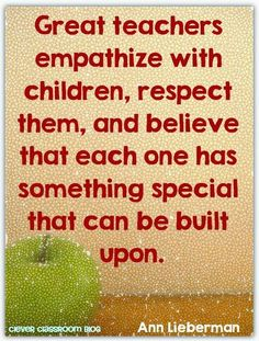 Great teachers empathize with children, respect them and believe that each one has something special that can be built upon. Ann Lieberman Quote