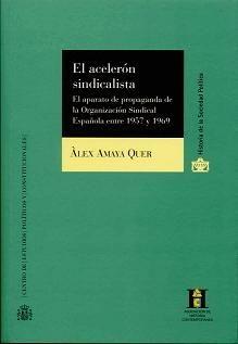 El acelerón sindicalista : el aparato de propaganda de la Organización Sindical Española entre 1957 y 1969 / Alex Amaya Quer Publicación Madrid : Centro de Estudios Políticos y Constitucionales, 2013