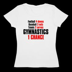 Cute gymnastic shirt and this one is SO true!! Text design Football 4 downs, Baseball 3 strikes, Tennis 2 serves, GYMNASTICS ONE chance. Great gift