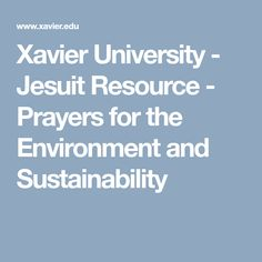 Xavier University - Jesuit Resource - Prayers for the Environment and Sustainability