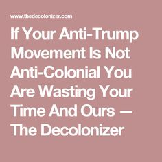 If Your Anti-Trump Movement Is Not Anti-Colonial You Are Wasting Your Time And Ours — The Decolonizer