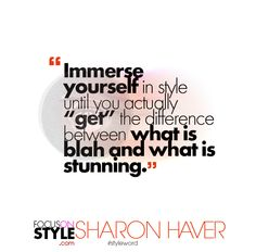 """Immerse yourself in style until you actually ""get"" the difference between what is blah and what is stunning.""  For more daily stylist tips + style inspiration, visit: https://focusonstyle.com/styleword/ #fashionquote #styleword"